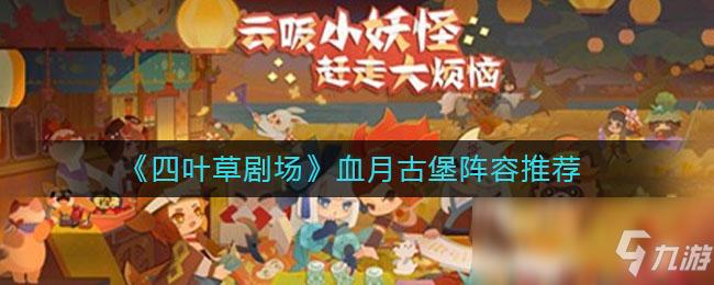 《四叶草剧场》血月古堡阵容推荐