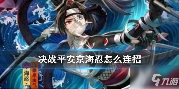 决战平安京海忍怎么连招 新式神海忍技能连招技巧