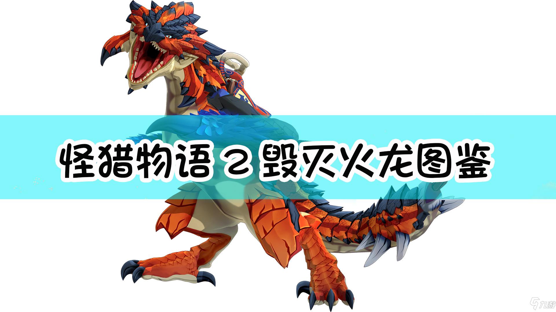 《怪物猎人物语2:毁灭之翼》毁灭火龙怎么样 毁灭火龙图鉴分享
