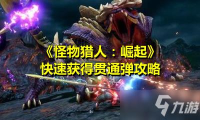 《怪物猎人:崛起》快速获得贯通弹攻略