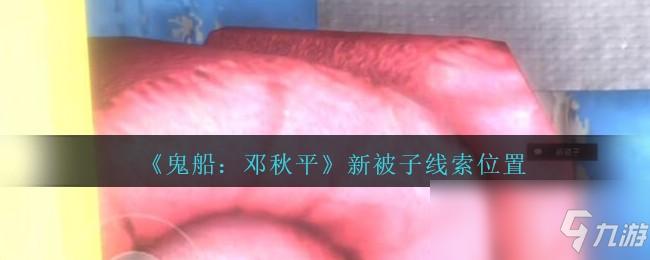 《鬼船:邓秋平》四级线索——新被子