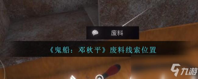 《鬼船:邓秋平》四级线索——废料