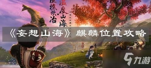 《<a id='link_pop' class='keyword-tag' href='https://www.9game.cn/dhxr/'>妄想山海</a>》麒麟位置攻略