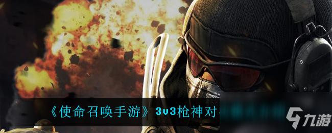 《使命召唤手游》3v3枪神对决模式介绍