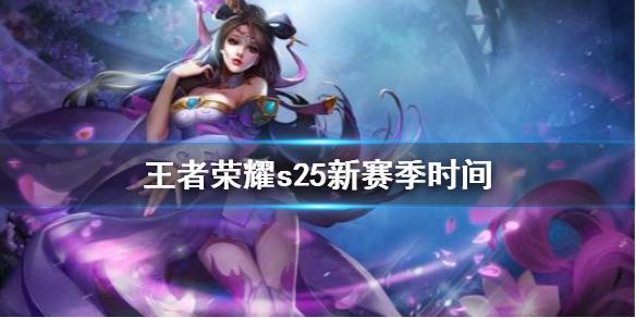《王者荣耀》s25新赛季时间 S25赛季更新时间介绍