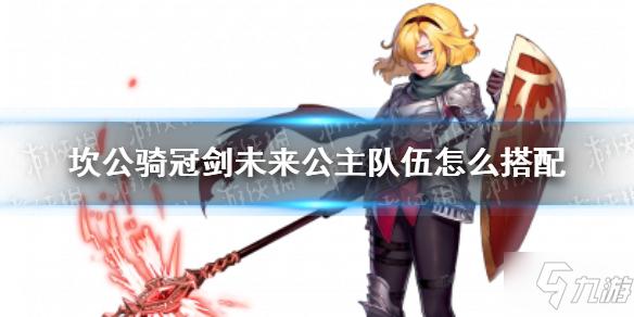 《坎公骑冠剑》未来公主队伍怎么搭配 未来公主队伍搭配推荐速参考