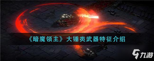 暗魔領主大錘類武器怎麼樣 大錘類武器特征介紹